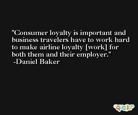Consumer loyalty is important and business travelers have to work hard to make airline loyalty [work] for both them and their employer. -Daniel Baker
