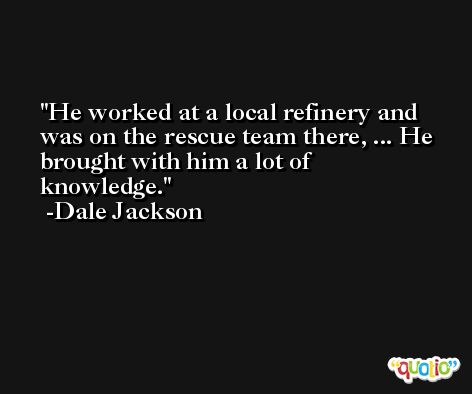 He worked at a local refinery and was on the rescue team there, ... He brought with him a lot of knowledge. -Dale Jackson