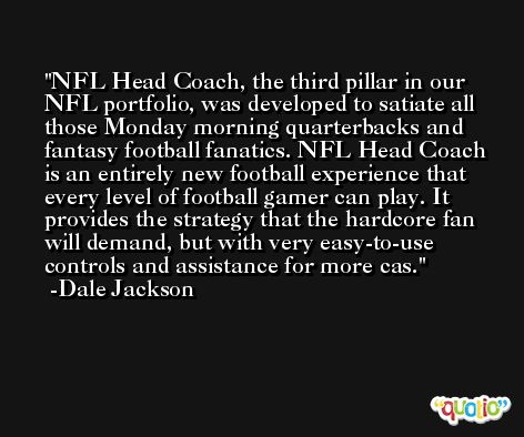 NFL Head Coach, the third pillar in our NFL portfolio, was developed to satiate all those Monday morning quarterbacks and fantasy football fanatics. NFL Head Coach is an entirely new football experience that every level of football gamer can play. It provides the strategy that the hardcore fan will demand, but with very easy-to-use controls and assistance for more cas. -Dale Jackson