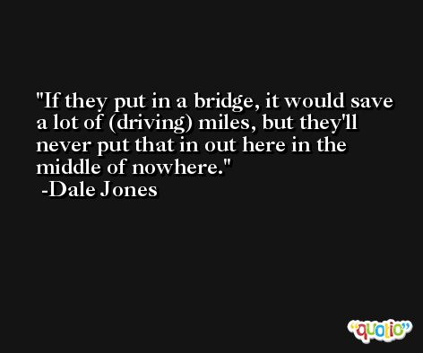 If they put in a bridge, it would save a lot of (driving) miles, but they'll never put that in out here in the middle of nowhere. -Dale Jones