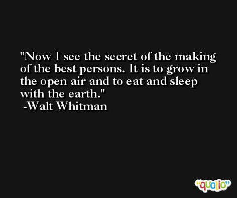 Now I see the secret of the making of the best persons. It is to grow in the open air and to eat and sleep with the earth. -Walt Whitman