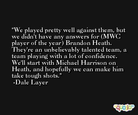 We played pretty well against them, but we didn't have any answers for (MWC player of the year) Brandon Heath. They're an unbelievably talented team, a team playing with a lot of confidence. We'll start with Michael Harrison on Heath, and hopefully we can make him take tough shots. -Dale Layer