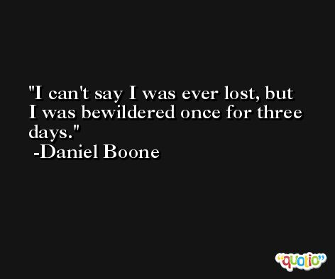 I can't say I was ever lost, but I was bewildered once for three days. -Daniel Boone