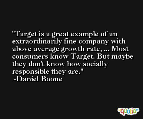 Target is a great example of an extraordinarily fine company with above average growth rate, ... Most consumers know Target. But maybe they don't know how socially responsible they are. -Daniel Boone