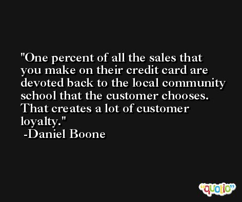 One percent of all the sales that you make on their credit card are devoted back to the local community school that the customer chooses. That creates a lot of customer loyalty. -Daniel Boone