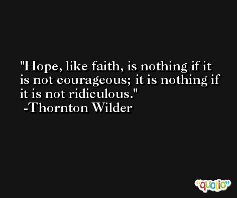 Hope, like faith, is nothing if it is not courageous; it is nothing if it is not ridiculous. -Thornton Wilder