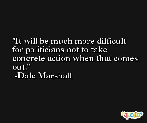 It will be much more difficult for politicians not to take concrete action when that comes out. -Dale Marshall