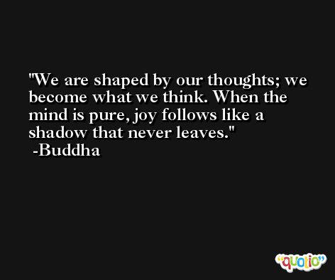 We are shaped by our thoughts; we become what we think. When the mind is pure, joy follows like a shadow that never leaves. -Buddha