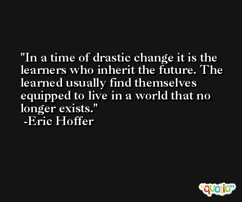 In a time of drastic change it is the learners who inherit the future. The learned usually find themselves equipped to live in a world that no longer exists. -Eric Hoffer
