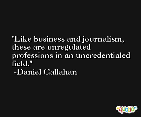 Like business and journalism, these are unregulated professions in an uncredentialed field. -Daniel Callahan