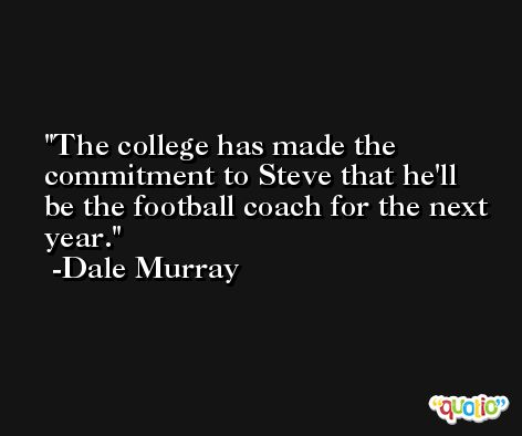 The college has made the commitment to Steve that he'll be the football coach for the next year. -Dale Murray