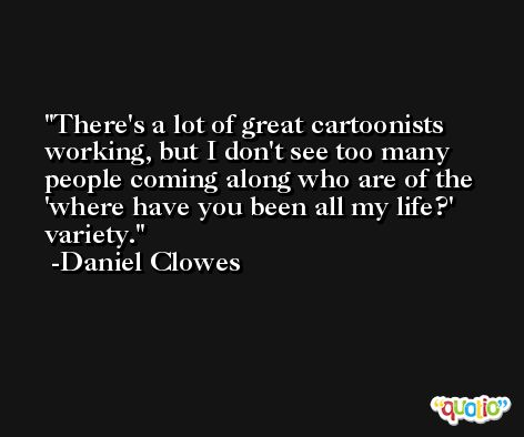 There's a lot of great cartoonists working, but I don't see too many people coming along who are of the 'where have you been all my life?' variety. -Daniel Clowes
