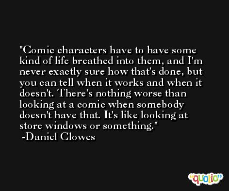Comic characters have to have some kind of life breathed into them, and I'm never exactly sure how that's done, but you can tell when it works and when it doesn't. There's nothing worse than looking at a comic when somebody doesn't have that. It's like looking at store windows or something. -Daniel Clowes