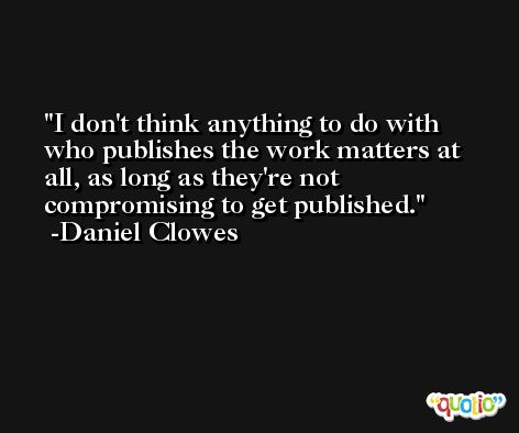 I don't think anything to do with who publishes the work matters at all, as long as they're not compromising to get published. -Daniel Clowes