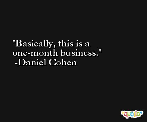 Basically, this is a one-month business. -Daniel Cohen