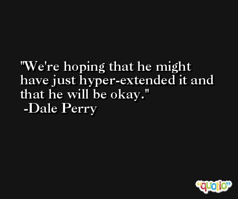 We're hoping that he might have just hyper-extended it and that he will be okay. -Dale Perry