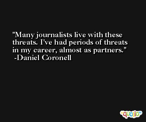 Many journalists live with these threats. I've had periods of threats in my career, almost as partners. -Daniel Coronell