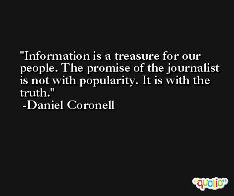 Information is a treasure for our people. The promise of the journalist is not with popularity. It is with the truth. -Daniel Coronell