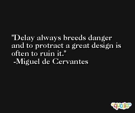 Delay always breeds danger and to protract a great design is often to ruin it. -Miguel de Cervantes