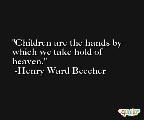 Children are the hands by which we take hold of heaven. -Henry Ward Beecher