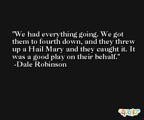 We had everything going. We got them to fourth down, and they threw up a Hail Mary and they caught it. It was a good play on their behalf. -Dale Robinson