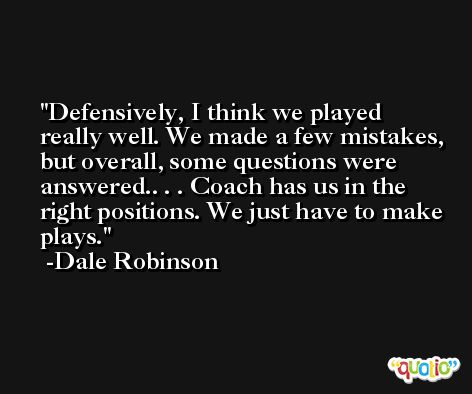 Defensively, I think we played really well. We made a few mistakes, but overall, some questions were answered.. . . Coach has us in the right positions. We just have to make plays. -Dale Robinson