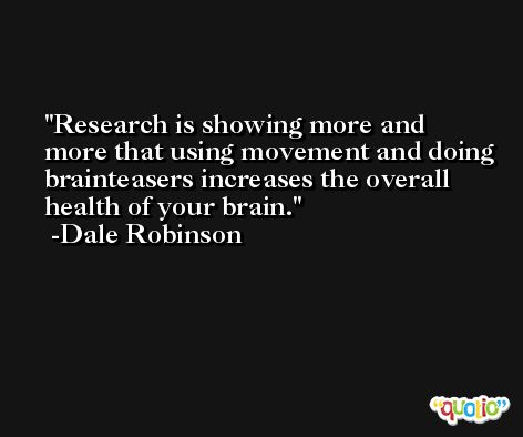 Research is showing more and more that using movement and doing brainteasers increases the overall health of your brain. -Dale Robinson
