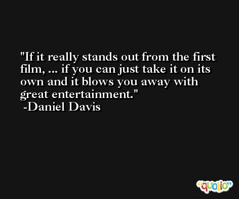 If it really stands out from the first film, ... if you can just take it on its own and it blows you away with great entertainment. -Daniel Davis