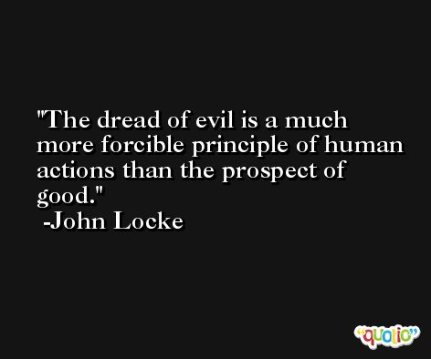 The dread of evil is a much more forcible principle of human actions than the prospect of good. -John Locke
