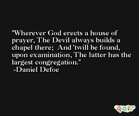Wherever God erects a house of prayer, The Devil always builds a chapel there;  And 'twill be found, upon examination, The latter has the largest congregation. -Daniel Defoe