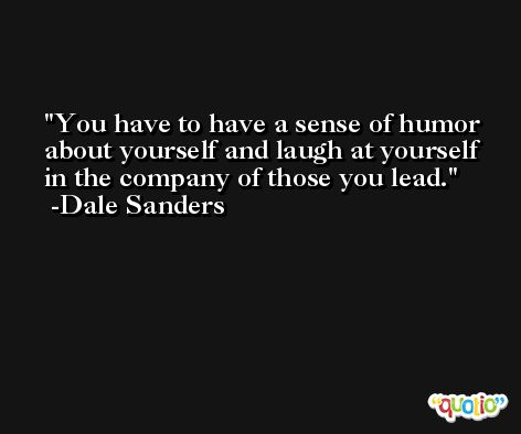 You have to have a sense of humor about yourself and laugh at yourself in the company of those you lead. -Dale Sanders