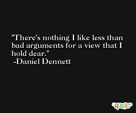 There's nothing I like less than bad arguments for a view that I hold dear. -Daniel Dennett
