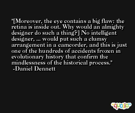 [Moreover, the eye contains a big flaw: the retina is inside out. Why would an almighty designer do such a thing?] No intelligent designer, ... would put such a clumsy arrangement in a camcorder, and this is just one of the hundreds of accidents frozen in evolutionary history that confirm the mindlessness of the historical process. -Daniel Dennett