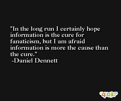 In the long run I certainly hope information is the cure for fanaticism, but I am afraid information is more the cause than the cure. -Daniel Dennett
