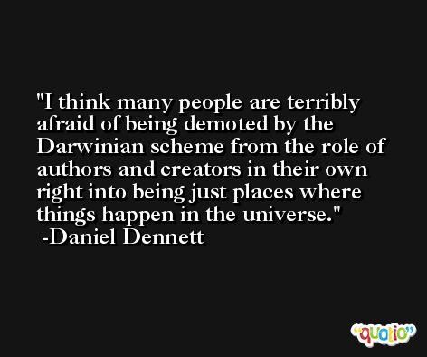 I think many people are terribly afraid of being demoted by the Darwinian scheme from the role of authors and creators in their own right into being just places where things happen in the universe. -Daniel Dennett
