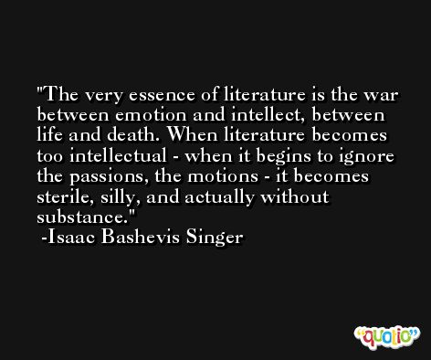 The very essence of literature is the war between emotion and intellect, between life and death. When literature becomes too intellectual - when it begins to ignore the passions, the motions - it becomes sterile, silly, and actually without substance. -Isaac Bashevis Singer