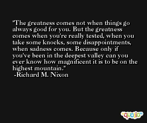 The greatness comes not when things go always good for you. But the greatness comes when you're really tested, when you take some knocks, some disappointments, when sadness comes. Because only if you've been in the deepest valley can you ever know how magnificent it is to be on the highest mountain. -Richard M. Nixon