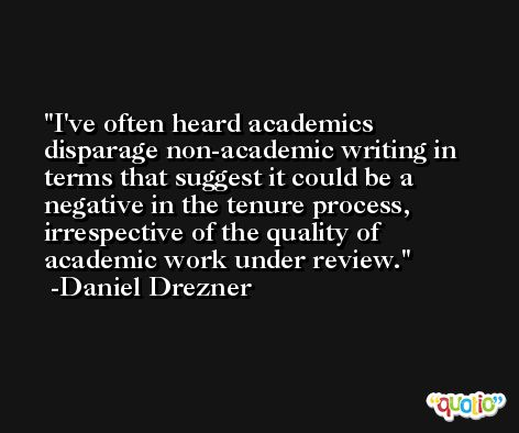 I've often heard academics disparage non-academic writing in terms that suggest it could be a negative in the tenure process, irrespective of the quality of academic work under review. -Daniel Drezner