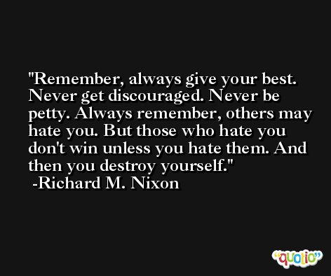 Remember, always give your best. Never get discouraged. Never be petty. Always remember, others may hate you. But those who hate you don't win unless you hate them. And then you destroy yourself. -Richard M. Nixon