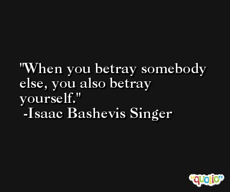 When you betray somebody else, you also betray yourself. -Isaac Bashevis Singer