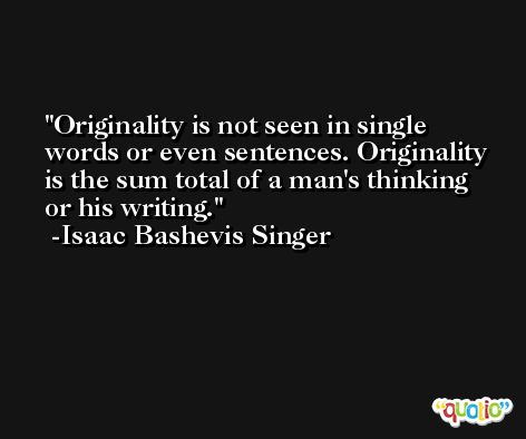 Originality is not seen in single words or even sentences. Originality is the sum total of a man's thinking or his writing. -Isaac Bashevis Singer