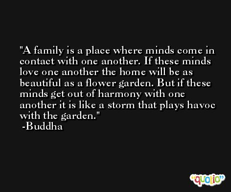 A family is a place where minds come in contact with one another. If these minds love one another the home will be as beautiful as a flower garden. But if these minds get out of harmony with one another it is like a storm that plays havoc with the garden. -Buddha
