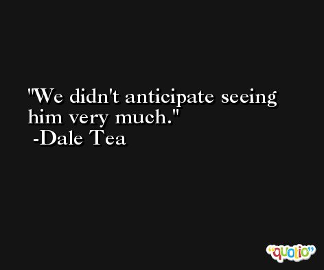 We didn't anticipate seeing him very much. -Dale Tea