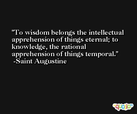 To wisdom belongs the intellectual apprehension of things eternal; to knowledge, the rational apprehension of things temporal. -Saint Augustine