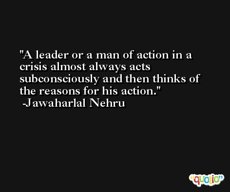 A leader or a man of action in a crisis almost always acts subconsciously and then thinks of the reasons for his action. -Jawaharlal Nehru