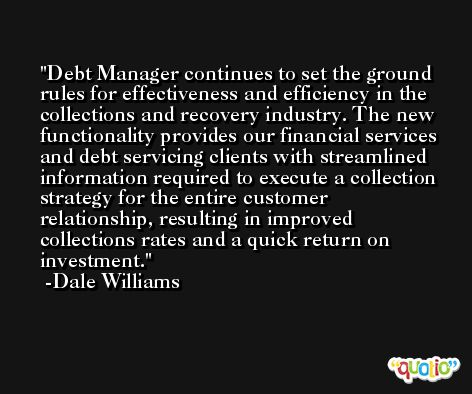 Debt Manager continues to set the ground rules for effectiveness and efficiency in the collections and recovery industry. The new functionality provides our financial services and debt servicing clients with streamlined information required to execute a collection strategy for the entire customer relationship, resulting in improved collections rates and a quick return on investment. -Dale Williams