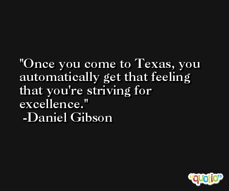 Once you come to Texas, you automatically get that feeling that you're striving for excellence. -Daniel Gibson