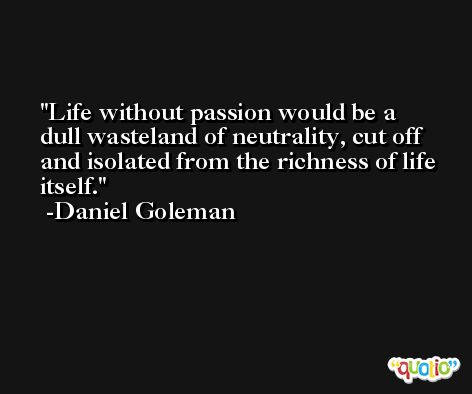 Life without passion would be a dull wasteland of neutrality, cut off and isolated from the richness of life itself. -Daniel Goleman