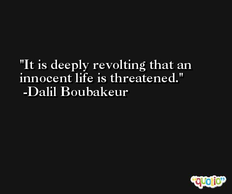 It is deeply revolting that an innocent life is threatened. -Dalil Boubakeur