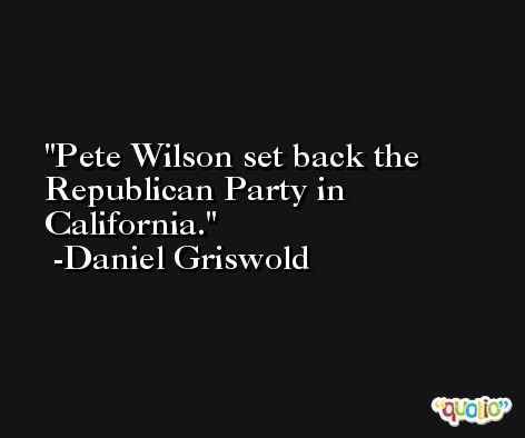 Pete Wilson set back the Republican Party in California. -Daniel Griswold